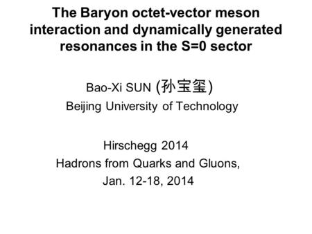 The Baryon octet-vector meson interaction and dynamically generated resonances in the S=0 sector Bao-Xi SUN ( 孙宝玺 ) Beijing University of Technology Hirschegg.