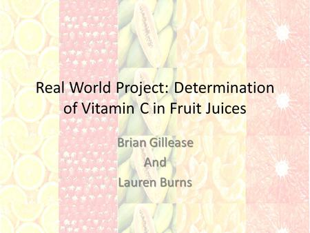 Real World Project: Determination of Vitamin C in Fruit Juices Brian Gillease And Lauren Burns.