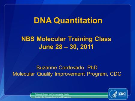 National Center for Environmental Health Centers for Disease Control and Prevention DNA Quantitation NBS Molecular Training Class June 28 – 30, 2011 Suzanne.