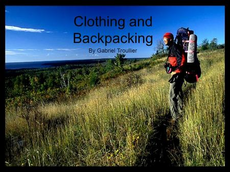 Clothing and Backpacking By Gabriel Troullier. Backpacking and being out in the wild can be very enjoyable and very dangerous depending on how you prepare.
