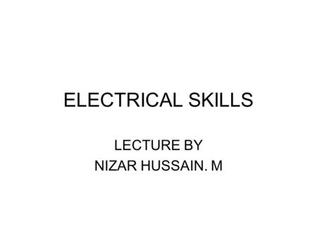ELECTRICAL SKILLS LECTURE BY NIZAR HUSSAIN. M. ELECTRIC TOOLS- SAFETY Workers using electric tools must be aware of several dangers; the most serious.