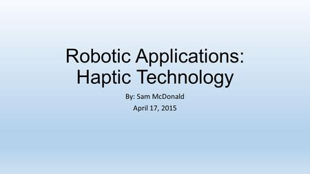 Robotic Applications: Haptic Technology By: Sam McDonald April 17, 2015.