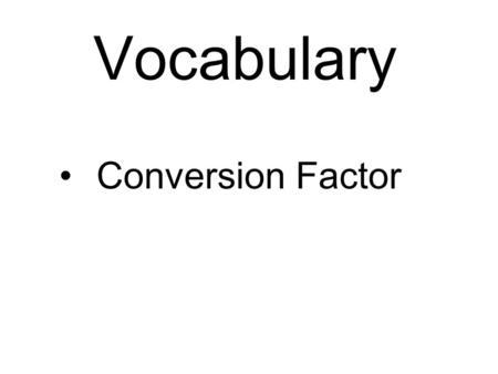 Vocabulary Conversion Factor. A ratio of equivalent measurements Example: 100cm/1m = 1m/1m = 1 60min/1hr = 1.