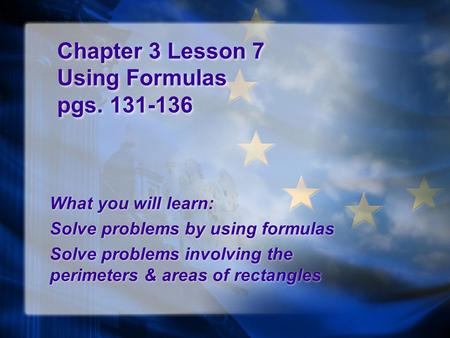 Chapter 3 Lesson 7 Using Formulas pgs. 131-136 What you will learn: Solve problems by using formulas Solve problems involving the perimeters & areas of.