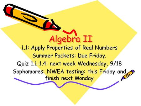 Algebra II 1.1: Apply Properties of Real Numbers Summer Packets: Due Friday. Quiz 1.1-1.4: next week Wednesday, 9/18 Sophomores: NWEA testing: this Friday.