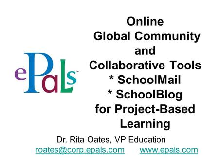 Online Global Community and Collaborative Tools * SchoolMail * SchoolBlog for Project-Based Learning Dr. Rita Oates, VP Education