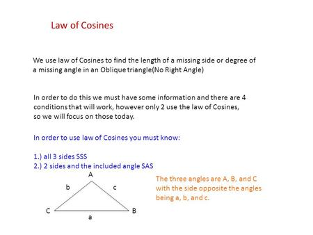Law of Cosines We use law of Cosines to find the length of a missing side or degree of a missing angle in an Oblique triangle(No Right Angle) In order.