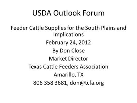 USDA Outlook Forum Feeder Cattle Supplies for the South Plains and Implications February 24, 2012 By Don Close Market Director Texas Cattle Feeders Association.