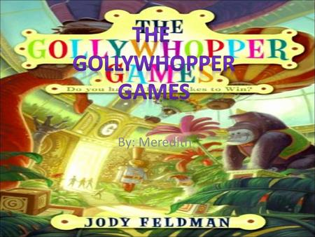 By: Meredith  Gil is the main character. His real name is Gilbert Goodson. Gil is twelve. He is determined to win the Gollywhopper Games, but I'll tell.