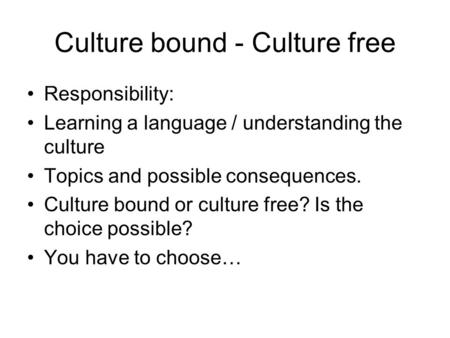 Culture bound - Culture free Responsibility: Learning a language / understanding the culture Topics and possible consequences. Culture bound or culture.