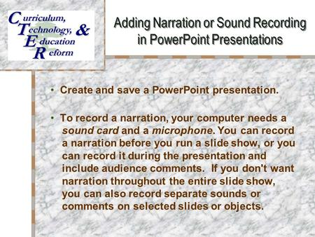 Adding Narration or Sound Recording in PowerPoint Presentations Your Logo Here Create and save a PowerPoint presentation. To record a narration, your computer.