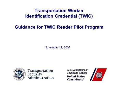 Transportation Worker Identification Credential (TWIC) Guidance for TWIC Reader Pilot Program November 19, 2007.