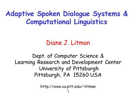 Adaptive Spoken Dialogue Systems & Computational Linguistics Diane J. Litman Dept. of Computer Science & Learning Research and Development Center University.
