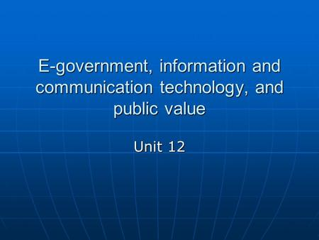 E-government, information and communication technology, and public value Unit 12.