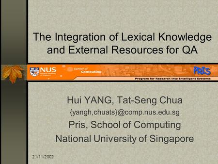 21/11/2002 The Integration of Lexical Knowledge and External Resources for QA Hui YANG, Tat-Seng Chua Pris, School of Computing.