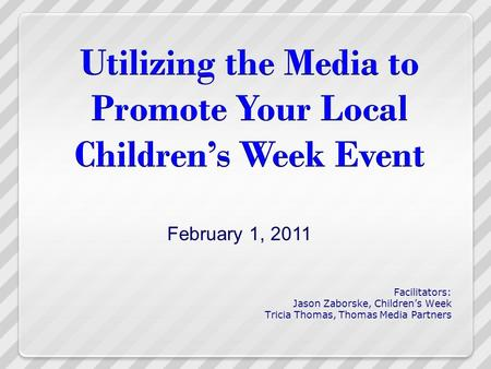 Facilitators: Jason Zaborske, Children's Week Tricia Thomas, Thomas Media Partners February 1, 2011.