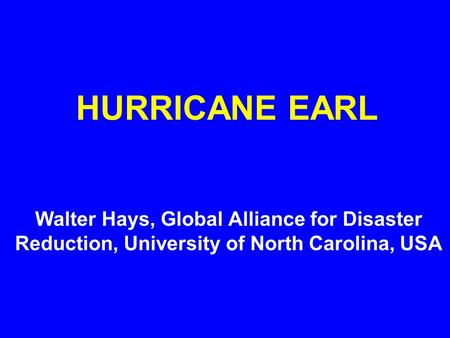 HURRICANE EARL Walter Hays, Global Alliance for Disaster Reduction, University of North Carolina, USA.