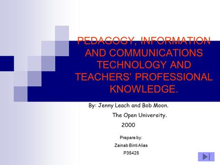 PEDAGOGY, INFORMATION AND COMMUNICATIONS TECHNOLOGY AND TEACHERS' PROFESSIONAL KNOWLEDGE. By: Jenny Leach and Bob Moon. The Open University. 2000 Prepare.