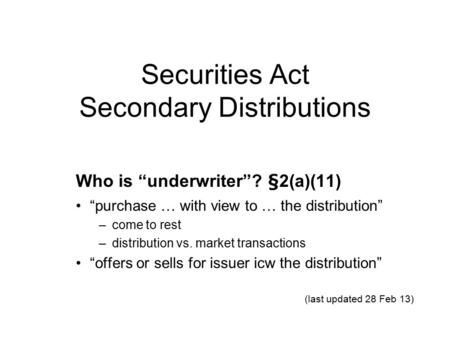 "Securities Act Secondary Distributions Who is ""underwriter""? §2(a)(11) ""purchase … with view to … the distribution"" –come to rest –distribution vs. market."