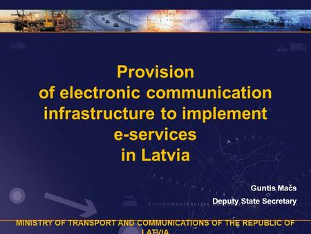 MINISTRY OF TRANSPORT AND COMMUNICATIONS OF THE REPUBLIC OF LATVIA Provision of electronic communication infrastructure to implement e-services in Latvia.