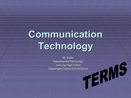 Communication Technology Mr. Butler Department of Technology John Jay High School Wappingers Central School District.