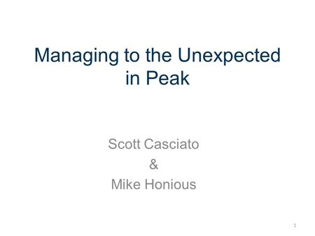 Managing to the Unexpected in Peak Scott Casciato & Mike Honious 1.