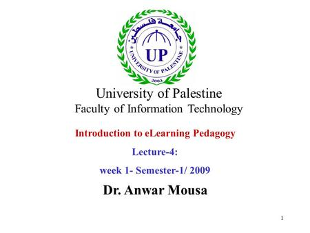 1 Introduction to eLearning Pedagogy Lecture-4: week 1- Semester-1/ 2009 Dr. Anwar Mousa University of Palestine Faculty of Information Technology.