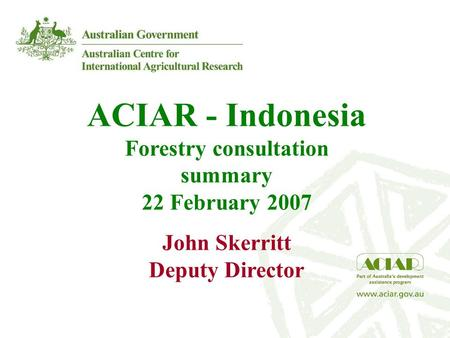 ACIAR - Indonesia Forestry consultation summary 22 February 2007 John Skerritt Deputy Director.