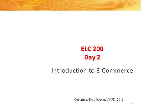 ELC 200 Day 2 Introduction to E-Commerce 1 Copyright, Tony Gauvin, UMFK, 2011.
