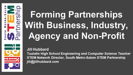 Forming Partnerships With Business, Industry, Agency and Non-Profit Jill Hubbard Tualatin High School Engineering and Computer Science Teacher STEM Network.