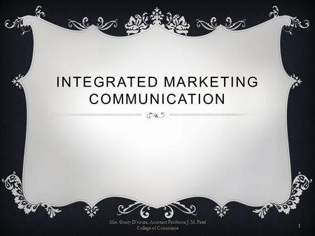 INTEGRATED MARKETING COMMUNICATION Mrs. Gracy D'souza, Assistant Professor J. M. Patel College of Commerce 1.