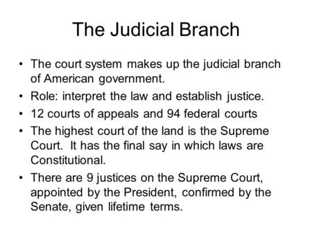 The Judicial Branch The court system makes up the judicial branch of American government. Role: interpret the law and establish justice. 12 courts of appeals.
