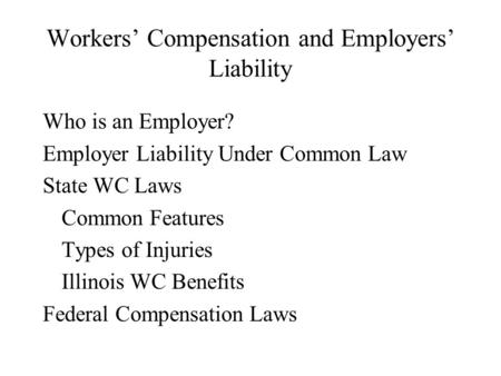 Workers' Compensation and Employers' Liability Who is an Employer? Employer Liability Under Common Law State WC Laws Common Features Types of Injuries.