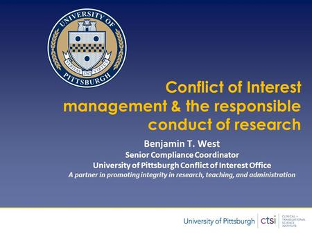 Presentation Title Author Conflict of Interest management & the responsible conduct of research Benjamin T. West Senior Compliance Coordinator University.