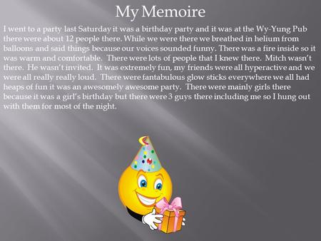 My Memoire I went to a party last Saturday it was a birthday party and it was at the Wy-Yung Pub there were about 12 people there. While we were there.