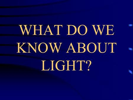 WHAT DO WE KNOW ABOUT LIGHT?. What is Light? Light is a wave that we can see. –Light can carry heat and warmth. –Light has color. –Light can be bright.