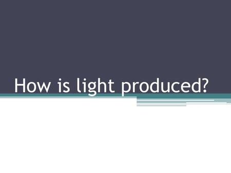 How is light produced?.