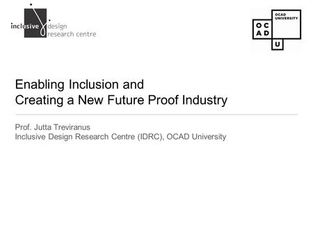 Enabling Inclusion and Creating a New Future Proof Industry Prof. Jutta Treviranus Inclusive Design Research Centre (IDRC), OCAD University.