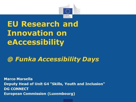 EU Research and Innovation on Funka Accessibility Days Marco Marsella Deputy Head of Unit G4 Skills, Youth and Inclusion DG CONNECT.