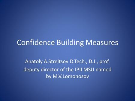 Confidence Building Measures Anatoly A.Streltsov D.Tech., D.J., prof. deputy director of the IPII MSU named by M.V.Lomonosov.