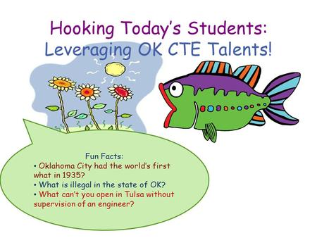 Hooking Today's Students: Leveraging OK CTE Talents! Fun Facts: Oklahoma City had the world's first what in 1935? What is illegal in the state of OK? What.