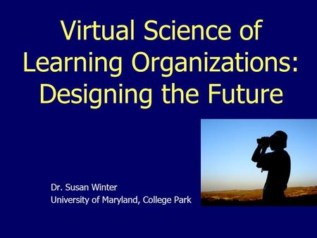 Virtual Science of Learning Organizations: Designing the Future Dr. Susan Winter University of Maryland, College Park.