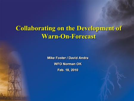 Collaborating on the Development of Warn-On-Forecast Mike Foster / David Andra WFO Norman OK Feb. 18, 2010 Mike Foster / David Andra WFO Norman OK Feb.