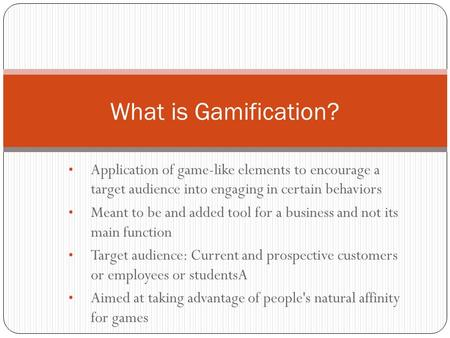 Application of game-like elements to encourage a target audience into engaging in certain behaviors Meant to be and added tool for a business and not its.