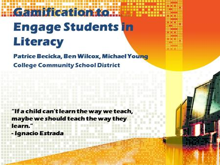 "Gamification to Engage Students in Literacy Patrice Becicka, Ben Wilcox, Michael Young College Community School District ""If a child can't learn the way."
