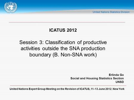 United Nations Expert Group Meeting on the Revision of ICATUS, 11- 13 June 2012, New York ICATUS 2012 Session 3: Classification of productive activities.