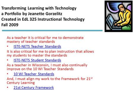 Transforming Learning with Technology a Portfolio by Jeanette Gorzelitz Created in EdL 325 Instructional Technology Fall 2009 As a teacher it is critical.