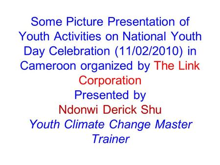 Some Picture Presentation of Youth Activities on National Youth Day Celebration (11/02/2010) in Cameroon organized by The Link Corporation Presented by.