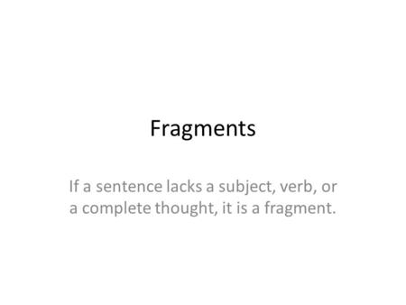 Fragments If a sentence lacks a subject, verb, or a complete thought, it is a fragment.