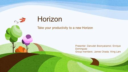 Horizon Take your productivity to a new Horizon Presenter: Danudet Boonyakamol, Enrique Dominguez Group members: James Okada, Wing Lam.
